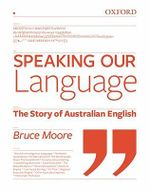 Speaking Our Language : The Story of Australian English :  The Story of Australian English - Bruce Moore