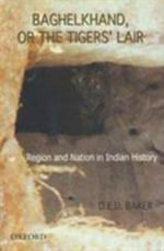 Baghelkhand, or the Tigers' Lair : Religion and the Nation in Indian History - Baker