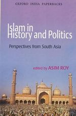 Islam in History and Politics : Perspectives from South Asia - Asim Roy