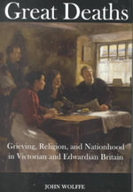 Great Deaths : Grieving, Religion and Nationhood in Victorian and Edwardian Britain - John Wolffe