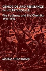 Genocide and Resistance in Hitler's Bosnia : The Partisans and the Chetniks, 1941-1943 - Marko Attila Hoare