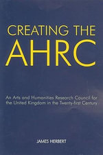 Creating the AHRC : An Arts and Humanities Research Council for the United Kingdom in the Twenty-first Century - James Herbert