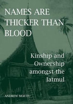 Names are Thicker Than Blood : Kinship and Ownership Amongst the Iatmul - Andrew Moutu
