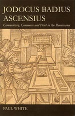 Jodocus Badius Ascensius : Commentary, Commerce and Print in the Renaissance - Paul White