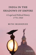 India in the Shadows of Empire : A Legal and Political History (1774-1950) - Mithi Mukherji