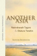 Another Asia : Rabindranath Tagore and Okakura Tenshin - Rustom Bharucha