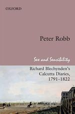 Sex and Sensibility : Richard Blechynden's Calcutta Diaries, 1791-1822 - Peter Robb
