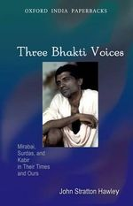 Three Bhakti Voices : Mirabai, Surdas, and Kabir in Their Times and Ours - John Stratton Hawley