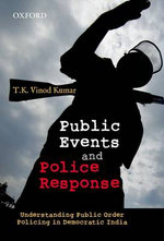 Public Events and Police Response : Understanding Public Order Policing in Democratic India - T. K. Vinod Kumar