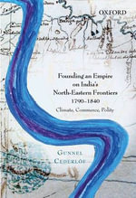 Founding an Empire on India's North-eastern Frontiers, 1790-1840 : Climate, Commerce, Polity - Gunnel Cederlof