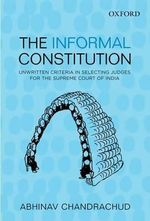 The Informal Constitution : Unwritten Criteria in Selecting Judges for the Supreme Court of India - Abhinav Chandrachud