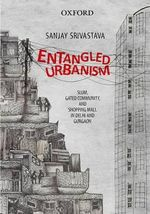Entangled Urbanism : Slum, Gated Community and Shopping Mall in Delhi and Gurgaon - Sanjay Srivastava