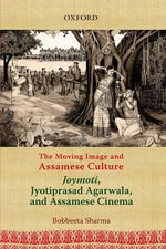 The Moving Image and Assamese Culture : Joymoti, Jyotiprasad Aggarwala, and Assamese Cinema - Bobbeeta Sharma
