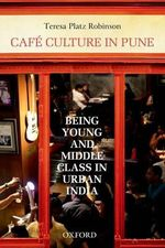Cafe Culture in Pune : Being Young and Middle Class in Urban India - Teresa Platz Robinson