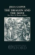 The Dragon and the Dove : Plays of Thomas Dekker - Julia Gasper