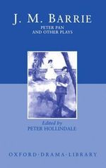 Peter Pan and Other Plays : The Admirable Crichton; Peter Pan; When Wendy Grew Up; What Every Woman Knows; Mary Rose - J. M. Barrie