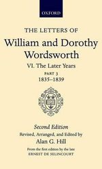 The Letters of William and Dorothy Wordsworth : The Later Years: 1835-1839 Volume VI, Part 3 - William Wordsworth