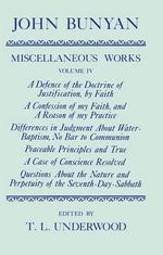 The Miscellaneous Works of John Bunyan : A Defence of the Doctrine of Justification, a Confession of My Faith, Differences in Judgment About Water-Baptism, Peaceable Principles and True, a Case of Conscience Resolved, Questions About the Nature and Perpetuity of the Seventh-Day-Sabbath Volume IV - John Bunyan