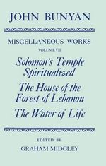 The Miscellaneous Works of John Bunyan : Solomon's Temple Spiritualized, the House of the Forest of Lebanon, the Water of Life Volume VII - John Bunyan