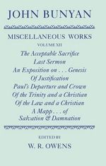 Miscellaneous Works of John Bunyan : Volume XII: The Acceptable Sacrifice; Last Sermon; An Exposition of the Ten First Chapters of Genesis; Of Justification by an Imputed Righteousness; Paul's Departure; Of the Trinity; Of the Law; A Mapp...of Salvation & Damnation - John Bunyan