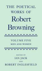 Poetical Works of Robert Browning : Men and Women Volume 5 - Robert Browning