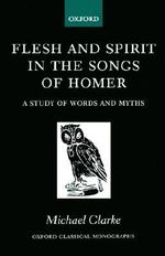 Flesh and Spirit in the Songs of Homer : A Study of Words and Myths - Michael Clarke
