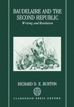 Baudelaire and the Second Republic : Writing and Revolution - Richard D. E. Burton