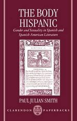 The Body Hispanic : Gender and Sexuality in Spanish and Spanish American Literature - Paul Julian Smith
