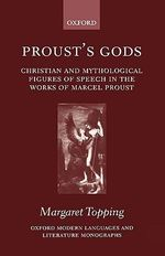 Proust's Gods : Christian and Mythological Figures of Speech in the Works of Marcel Proust - Margaret Topping