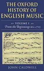 The Oxford History of English Music : Volume 1: from the Beginnings to C.1715 - John Caldwell