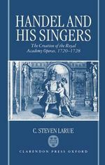 Handel and His Singers : The Creation of the Royal Academy Operas, 1720-28 - C.Steven LaRue