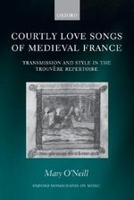 Courtly Love Songs of Medieval France : Transmission and Style in the Trouvaere Repertoire - Mary O'Neill