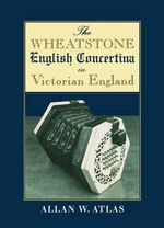 The Wheatstone English Concertina in Victorian England - Allan W. Atlas