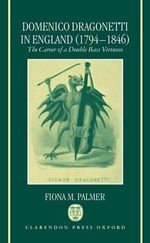 Domenico Dragonetti in England (1794-1846) : The Career of a Double Bass Virtuoso - Fiona M. Palmer