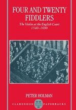 Four and Twenty Fiddlers : The Violin at the English Court 1540-1690 - Peter Holman