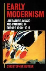 Early Modernism : Literature, Music, and Painting in Europe 1900-1916 - Christopher Butler