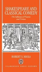 Shakespeare and Classical Comedy : Influence of Plautus and Terence - Robert S. Miola