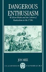 Dangerous Enthusiasm : William Blake and the Culture of Radicalism in the 1790s - Jon Mee