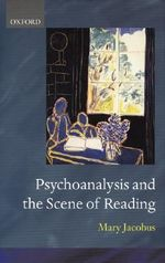 Psychoanalysis and the Scene of Reading : Clarendon Lectures in English - Mary Jacobus