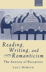 Reading, Writing and Romanticism : The Anxiety of Reception - Lucy Newlyn