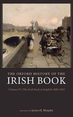 The Oxford History of the Irish Book: Irish Book in English, 1800-1890 v. 4 : The Irish Book in English, 1800-1891