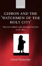 Gibbon and the Watchmen of the Holy City : The Historian and His Reputation, 1776-1815 - David Womersley