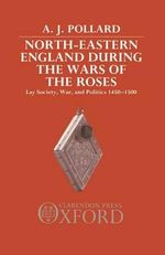 North-eastern England During the Wars of the Roses : Lay Society, War and Politics, 1450-1500 - A. J. Pollard
