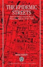 The Epidemic Streets : Infectious Diseases and the Rise of Preventive Medicine, 1856-1900 - Anne Hardy