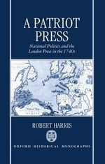 A Patriot Press : National Politics and the London Press in the 1740's - Robert Harris