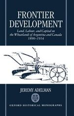 Frontier Development : Land, Labour and Capital on the Wheatlands of Argentina and Canada, 1890-1914 - Jeremy Adelman
