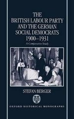 The British Labour Party and the German Social Democrats 1900-1931 : Historical Monographs - Stefan Berger