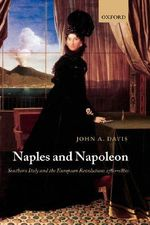 Naples and Napoleon : Southern Italy and the European Revolutions, 1780-1860 - John A. Davis