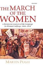 The March of the Women : A Revisionist Analysis of the Campaign for Women's Suffrage, 1866-1914 - Martin Pugh