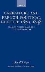 Caricature and French Political Culture, 1830-1848 : Charles Philipon and the Illustrated Press - David S. Kerr